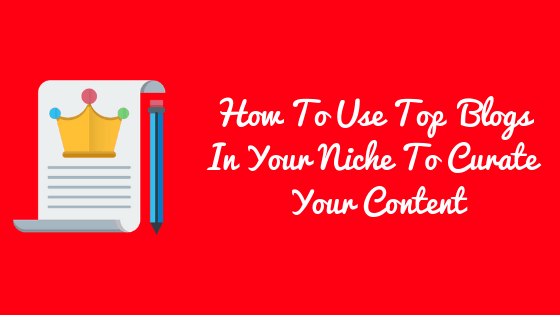 How To Use Top Influencing Blog In Your Niche To Curate Your Content