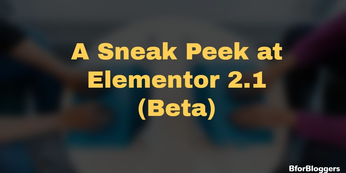 Sneak Peek at Elementor Page Builder 2.1 (Beta) : Get Early Access