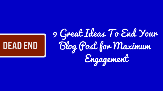 How To End A Blog Post for Maximum Engagement (9 Great Ideas)