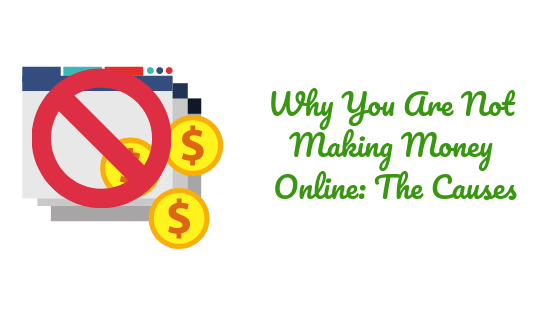Why You Are Not Making Money Online: The Causes
